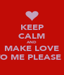 KEEP CALM AND MAKE LOVE TO ME PLEASE ? - Personalised Poster A4 size