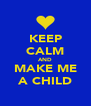 KEEP CALM AND MAKE ME A CHILD - Personalised Poster A4 size