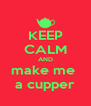 KEEP CALM AND make me  a cupper - Personalised Poster A4 size