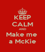 KEEP CALM AND Make me  a McKie - Personalised Poster A4 size