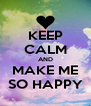 KEEP CALM AND MAKE ME SO HAPPY - Personalised Poster A4 size