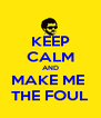 KEEP CALM AND MAKE ME  THE FOUL - Personalised Poster A4 size