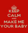 KEEP CALM AND MAKE ME YOUR BABY - Personalised Poster A4 size