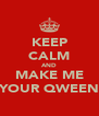 KEEP CALM AND MAKE ME YOUR QWEEN - Personalised Poster A4 size
