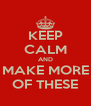 KEEP CALM AND MAKE MORE OF THESE - Personalised Poster A4 size