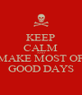 KEEP CALM AND MAKE MOST OF GOOD DAYS - Personalised Poster A4 size