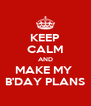KEEP CALM AND MAKE MY  B'DAY PLANS - Personalised Poster A4 size