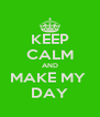 KEEP CALM AND MAKE MY  DAY - Personalised Poster A4 size