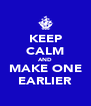 KEEP CALM AND MAKE ONE EARLIER - Personalised Poster A4 size