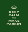KEEP CALM AND MAKE PARKIN - Personalised Poster A4 size