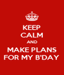 KEEP CALM AND MAKE PLANS FOR MY B'DAY - Personalised Poster A4 size