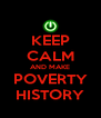 KEEP CALM AND MAKE POVERTY HISTORY - Personalised Poster A4 size