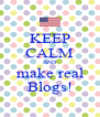 KEEP CALM AND make real Blogs! - Personalised Poster A4 size