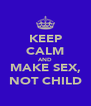 KEEP CALM AND MAKE SEX, NOT CHILD - Personalised Poster A4 size