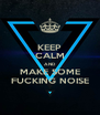KEEP CALM AND MAKE SOME FUCKING NOISE - Personalised Poster A4 size