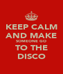 KEEP CALM AND MAKE SOMEONE GO TO THE DISCO - Personalised Poster A4 size