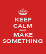 KEEP CALM AND MAKE SOMETHING - Personalised Poster A4 size