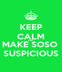 KEEP CALM AND MAKE SOSO  SUSPICIOUS - Personalised Poster A4 size