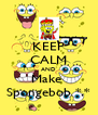 KEEP CALM AND Make  Spongebob *.* - Personalised Poster A4 size