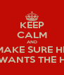 KEEP CALM AND MAKE SURE HE WANTS THE H - Personalised Poster A4 size