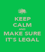 KEEP CALM AND MAKE SURE IT'S LEGAL - Personalised Poster A4 size