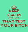 KEEP CALM AND MAKE THAT TEST YOUR BITCH - Personalised Poster A4 size