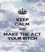 KEEP CALM AND MAKE THE ACT YOUR BITCH - Personalised Poster A4 size