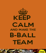 KEEP  CALM AND MAKE THE B-BALL TEAM - Personalised Poster A4 size