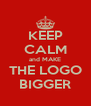 KEEP CALM and MAKE THE LOGO BIGGER - Personalised Poster A4 size