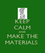 KEEP CALM AND MAKE THE MATERIALS  - Personalised Poster A4 size