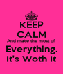 KEEP CALM And make the most of Everything. It's Woth It - Personalised Poster A4 size