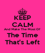 KEEP CALM And Make The Most Of The Time That's Left - Personalised Poster A4 size