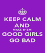KEEP CALM AND MAKE THEM GOOD GIRLS GO BAD - Personalised Poster A4 size