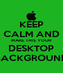 KEEP CALM AND MAKE THIS YOUR DESKTOP BACKGROUND - Personalised Poster A4 size