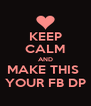 KEEP CALM AND MAKE THIS  YOUR FB DP - Personalised Poster A4 size