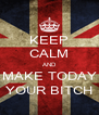 KEEP CALM AND MAKE TODAY YOUR BITCH - Personalised Poster A4 size
