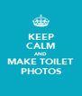 KEEP CALM AND MAKE TOILET PHOTOS - Personalised Poster A4 size