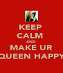 KEEP  CALM  AND MAKE UR QUEEN HAPPY - Personalised Poster A4 size