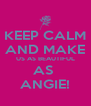 KEEP CALM AND MAKE US AS BEAUTIFUL AS  ANGIE! - Personalised Poster A4 size