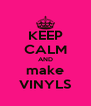 KEEP CALM AND make VINYLS - Personalised Poster A4 size