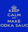 KEEP CALM AND MAKE VODKA SAUCE - Personalised Poster A4 size