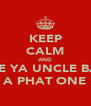 KEEP CALM AND MAKE YA UNCLE BARRY A PHAT ONE - Personalised Poster A4 size