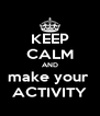 KEEP CALM AND make your  ACTIVITY - Personalised Poster A4 size