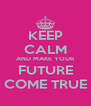 KEEP CALM AND MAKE YOUR FUTURE COME TRUE - Personalised Poster A4 size