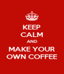 KEEP CALM AND MAKE YOUR OWN COFFEE - Personalised Poster A4 size