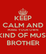 KEEP CALM AND MAKE YOUR OWN MKIND OF MUSIC, BROTHER - Personalised Poster A4 size