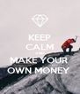 KEEP CALM AND MAKE YOUR  OWN MONEY  - Personalised Poster A4 size