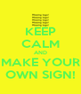 KEEP CALM AND MAKE YOUR OWN SIGN! - Personalised Poster A4 size