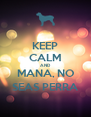 KEEP CALM AND MANA, NO SEAS PERRA - Personalised Poster A4 size