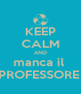 KEEP CALM AND manca il  PROFESSORE  - Personalised Poster A4 size